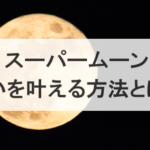 スーパームーン2019年2月20日の時間や新月満月の願いを叶える方法とは?