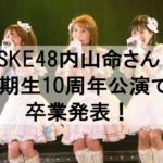 SKE48内山命さん2期生10周年公演で卒業発表!女優は夢だった!
