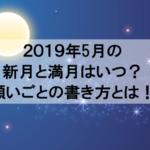 2019年5月の新月や満月やボイドタイムはいつ?お願いが叶う書き方教えます!