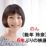 可愛い過ぎる女優のん(本名:能年 玲奈)6年ぶり映画!事務所トラブル本名まだ使えない!