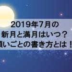 2019年7月の新月や満月やボイドタイムはいつ?お願いが叶う書き方教えます!