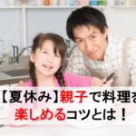 【夏休み】子どもと料理を楽しめるコツとは!簡単レシピも大公開!