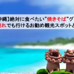 """【沖縄】絶対に食べたい""""焼きそば""""グルメや子連れでも行けるお勧め観光スポットとは!"""