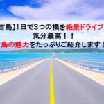 【宮古島】1日で3つの橋を絶景ドライブ気分したら最高!島の魅力もたっぷりご紹介します!