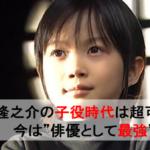 【画像】神木隆之介(かみきりゅうのすけ)の 子役時代 は超可愛い!ドラマや映画の作品とは!