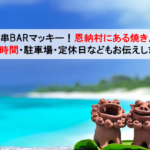 【沖縄】串BARマッキー!恩納村にある最高に美味しい焼き鳥屋さん!営業時間・駐車場・アクセス情報・定休日などもお伝えします!