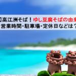 高江洲そば!ゆし豆腐そばの由来とは!営業時間・駐車場・アクセス情報・定休日などもお伝えします!