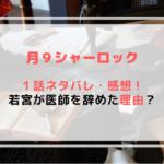 【ドラマ月9】シャーロック第1話のあらすじ(ネタバレ)!若宮が医師を辞めた理由とは!