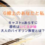 【G線上のあなたと私】キャスト×あらすじを紹介します!原作はいくえみ綾の恋愛漫画!