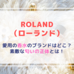 ROLAND(ローランド)|愛用の香水やシャンプーのブランドはどこ?素敵な匂いの正体とは!