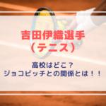 【動画】吉田伊織(よしだいおり)テニス選手の高校はどこ?ジョコビッチとの関係とは!