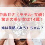 中島セナ(モデル・女優)驚きの美少女は14歳!妹は美絽(みろ)ちゃん!?