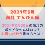 満月の願い事(2021年3月29日)星座・ボイドタイムはいつ?お願いが叶う書き方教えます!