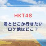 【HKT48】君とどこか行きたい(MV)のロケ地の広場や駅はどこ?みくりんの車掌姿可愛い!